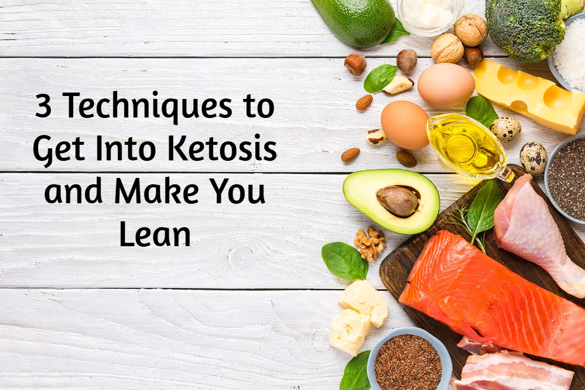 3 Techniques to Get Into Ketosis and Make You Lean